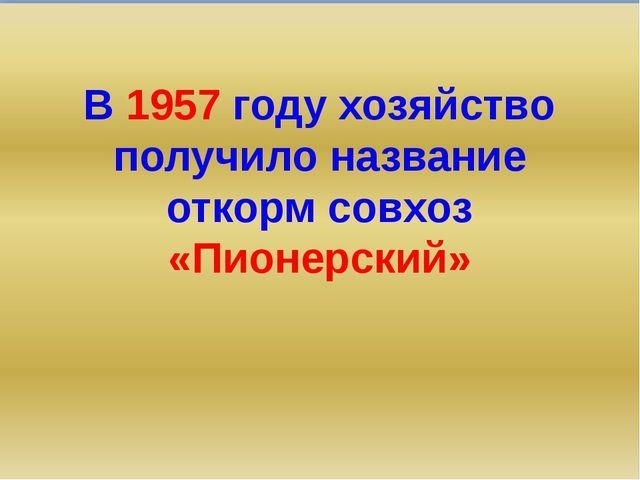 В 1957 году хозяйство получило название откорм совхоз «Пионерский»