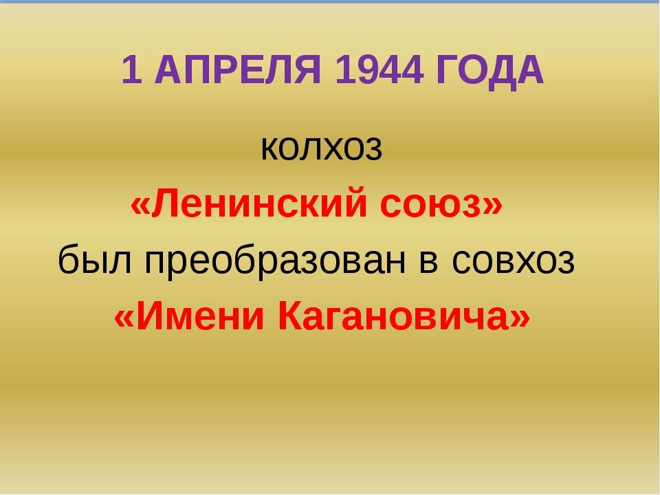 1 АПРЕЛЯ 1944 ГОДА колхоз «Ленинский союз» был преобразован в совхоз «Имени К...
