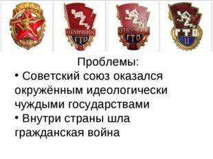 Проблемы: Советский союз оказался окружённым идеологически чуждыми государств