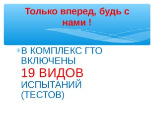В КОМПЛЕКС ГТО ВКЛЮЧЕНЫ 19 ВИДОВ ИСПЫТАНИЙ (ТЕСТОВ) Только вперед, будь с нам