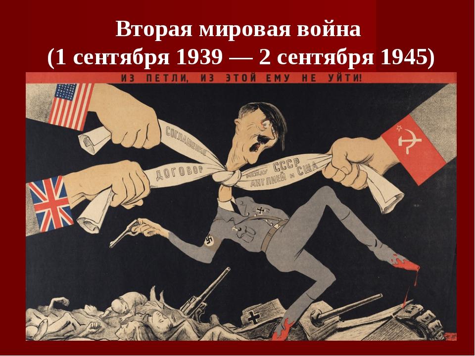 Вторая мировая война (1 сентября 1939 — 2 сентября 1945)