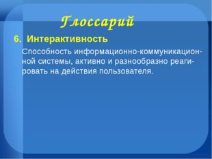 Глоссарий 6. Интерактивность Способность информационно-коммуникацион- ной сис