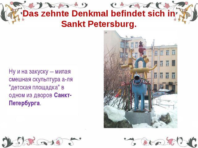 Das zehnte Denkmal befindet sich in Sankt Petersburg. Ну и на закуску – милая...