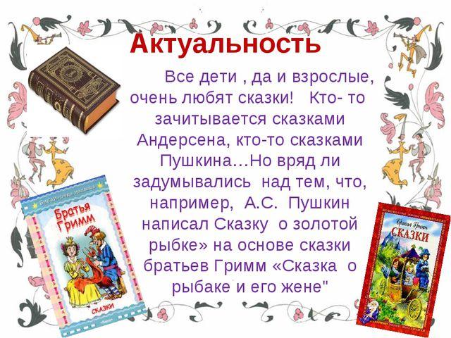 Актуальность Все дети , да и взрослые, очень любят сказки! Кто- то зачитывает...