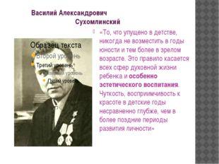Василий Александрович Сухомлинский «То, что упущено в детстве, никогда не во