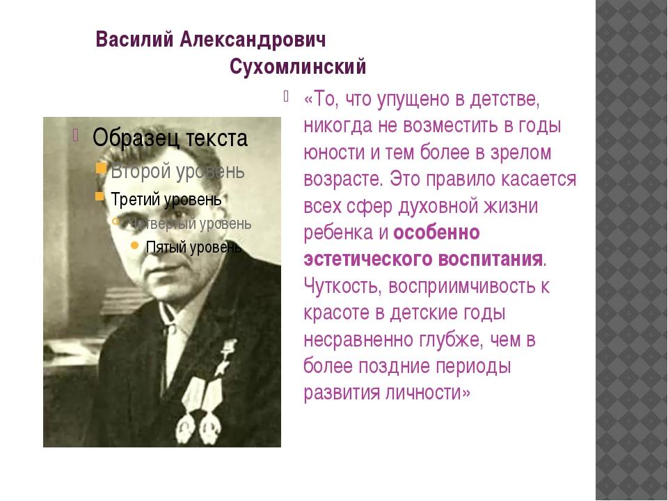 Василий Александрович Сухомлинский «То, что упущено в детстве, никогда не во...