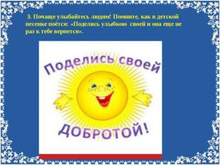 3. Почаще улыбайтесь людям! Помните, как в детской песенке поётся: «Поделись