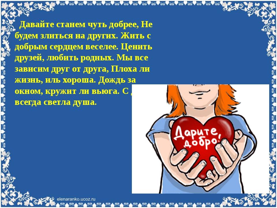 Давайте станем чуть добрее, Не будем злиться на других. Жить с добрым сердце...