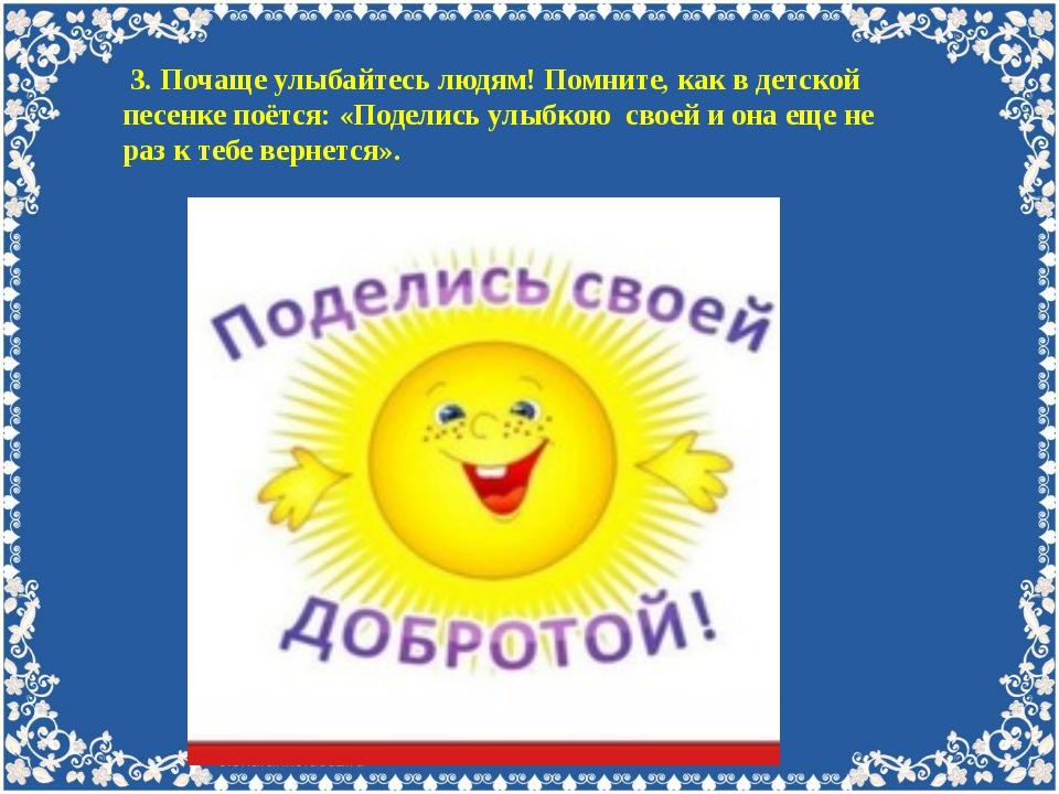 3. Почаще улыбайтесь людям! Помните, как в детской песенке поётся: «Поделись...