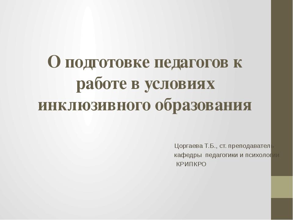 О подготовке педагогов к работе в условиях инклюзивного образования Цоргаева...