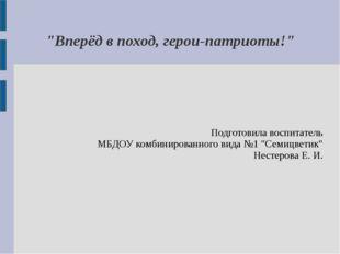 """""""Вперёд в поход, герои-патриоты!"""" Подготовила воспитатель МБДОУ комбинированн"""