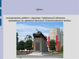 Цель: познакомить ребят с героями Тамбовской области, воевавших во времена Ве