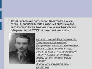 Б. Котов- советский поэт, Герой Советского Союза, сержант, родился в селе Пах