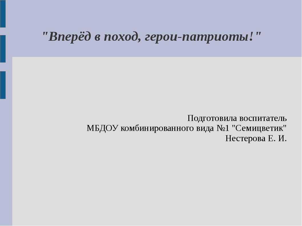 """""""Вперёд в поход, герои-патриоты!"""" Подготовила воспитатель МБДОУ комбинированн..."""