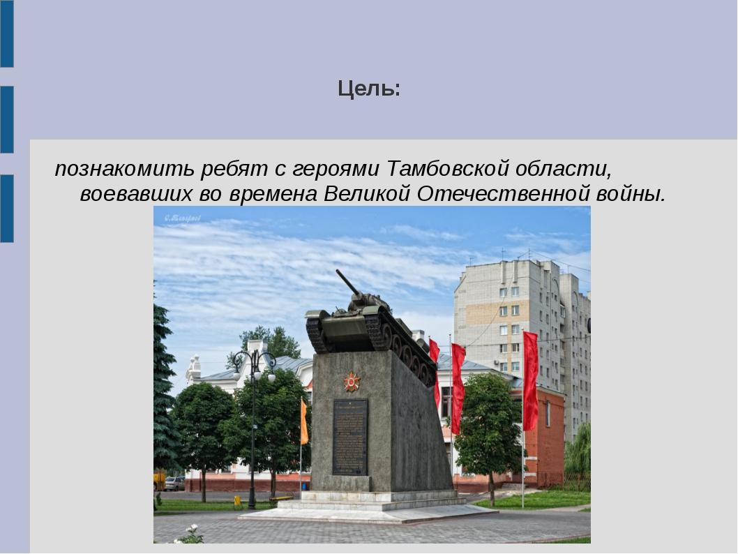 Цель: познакомить ребят с героями Тамбовской области, воевавших во времена Ве...