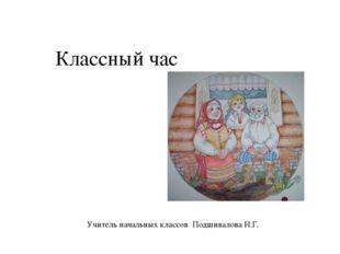 Классный час  Учитель начальных классов Подшивалова Н.Г.