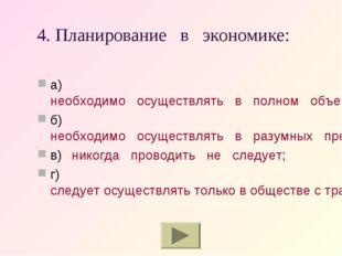 4. Планирование в экономике: а)необходимо осуществлять в полном объеме; б)н