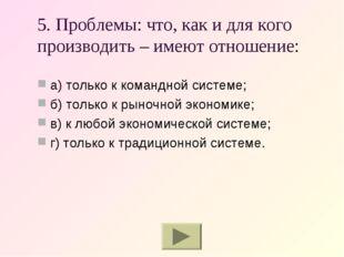 5. Проблемы: что, как и для кого производить – имеют отношение: а) только к к
