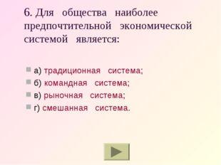 6. Для общества наиболее предпочтительной экономической системой является: а)