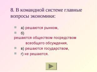 8. В командной системе главные вопросы экономики: а) решаются рынком, б) реша