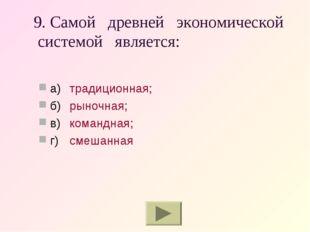 9. Самой древней экономической системой является: а)традиционная; б)рыночна