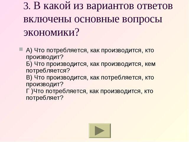 3. В какой из вариантов ответов включены основные вопросы экономики? А) Что п...
