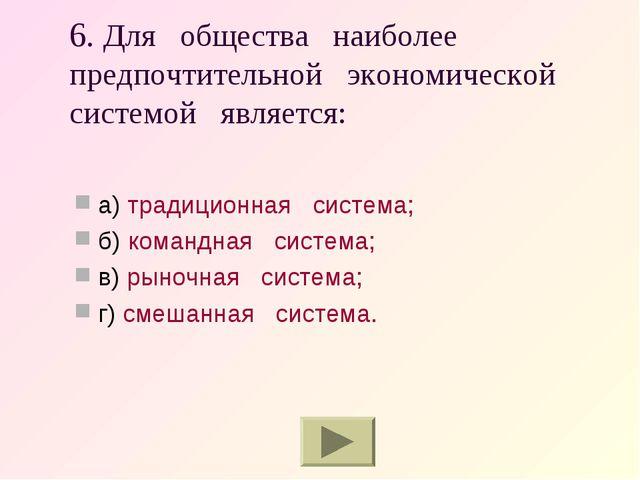 6. Для общества наиболее предпочтительной экономической системой является: а)...