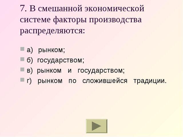 7. В смешанной экономической системе факторы производства распределяются: а)...