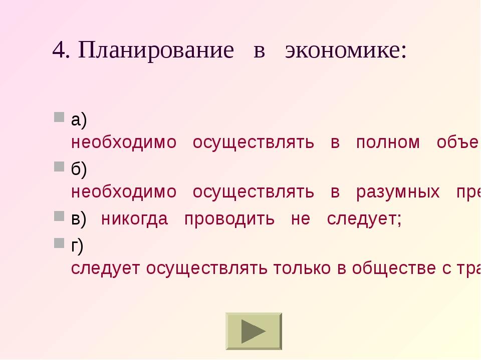 4. Планирование в экономике: а)необходимо осуществлять в полном объеме; б)н...