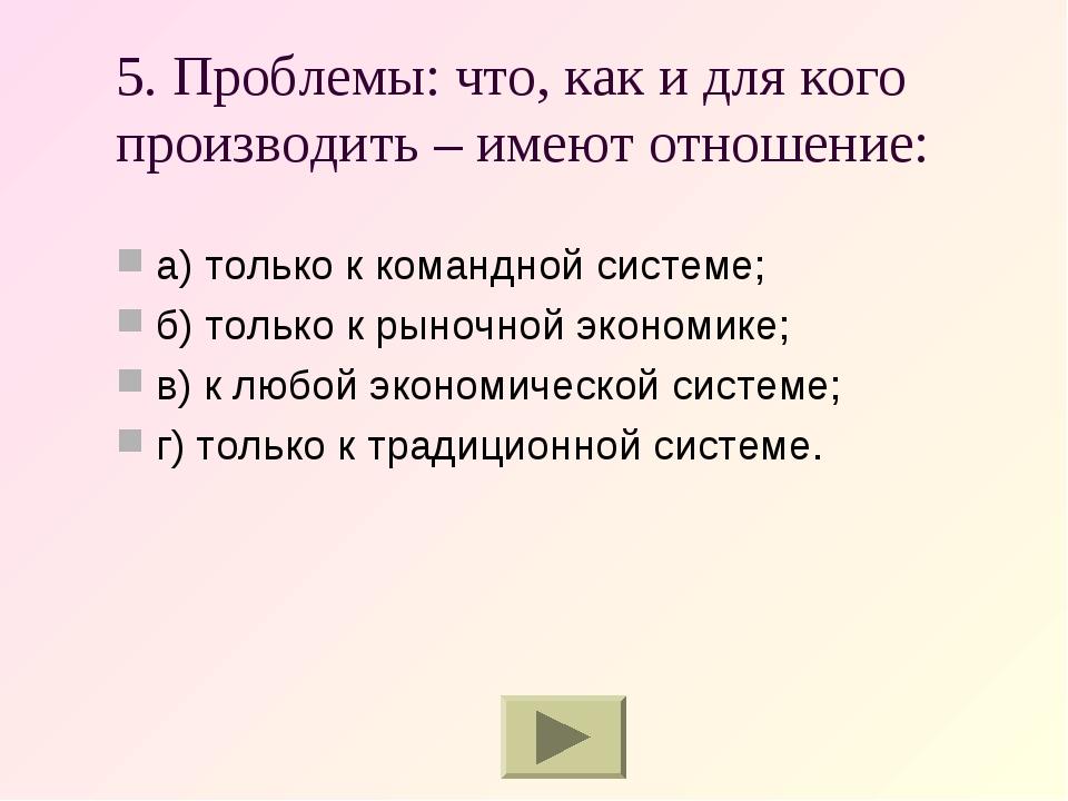 5. Проблемы: что, как и для кого производить – имеют отношение: а) только к к...