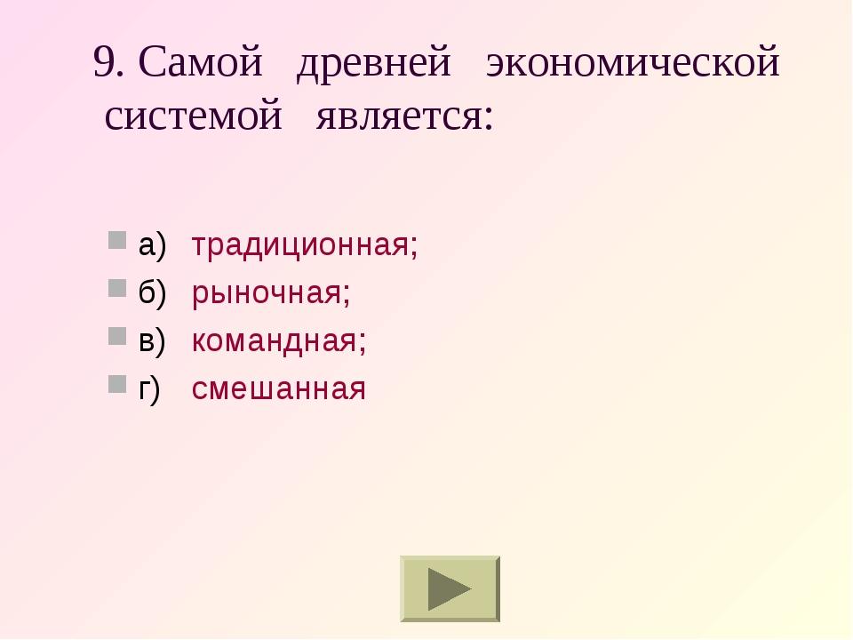 9. Самой древней экономической системой является: а)традиционная; б)рыночна...
