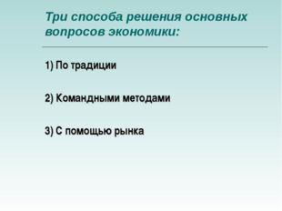 Три способа решения основных вопросов экономики: 1) По традиции 2) Командными