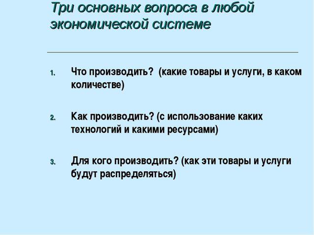 Три основных вопроса в любой экономической системе Что производить? (какие то...