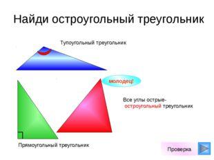 Найди остроугольный треугольник молодец! Проверка Все углы острые- остроугол