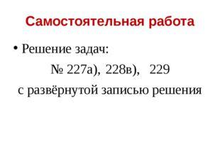 Самостоятельная работа Решение задач: № 227а),228в),229 с развёрнутой запис