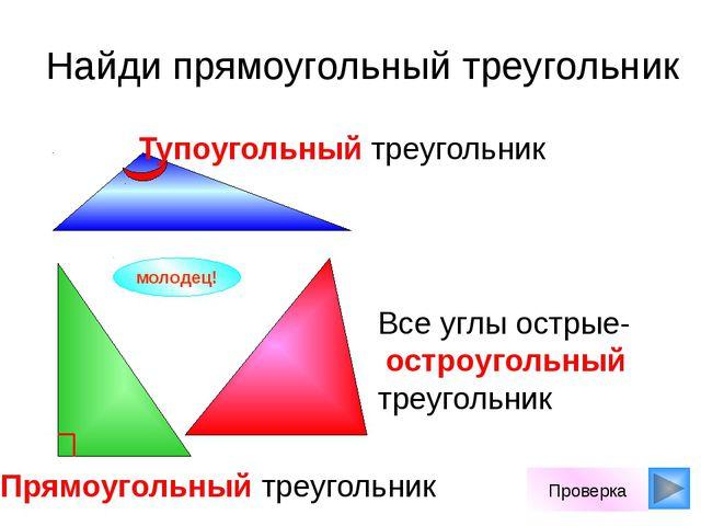 Найди прямоугольный треугольник молодец! Проверка Все углы острые- остроугол...