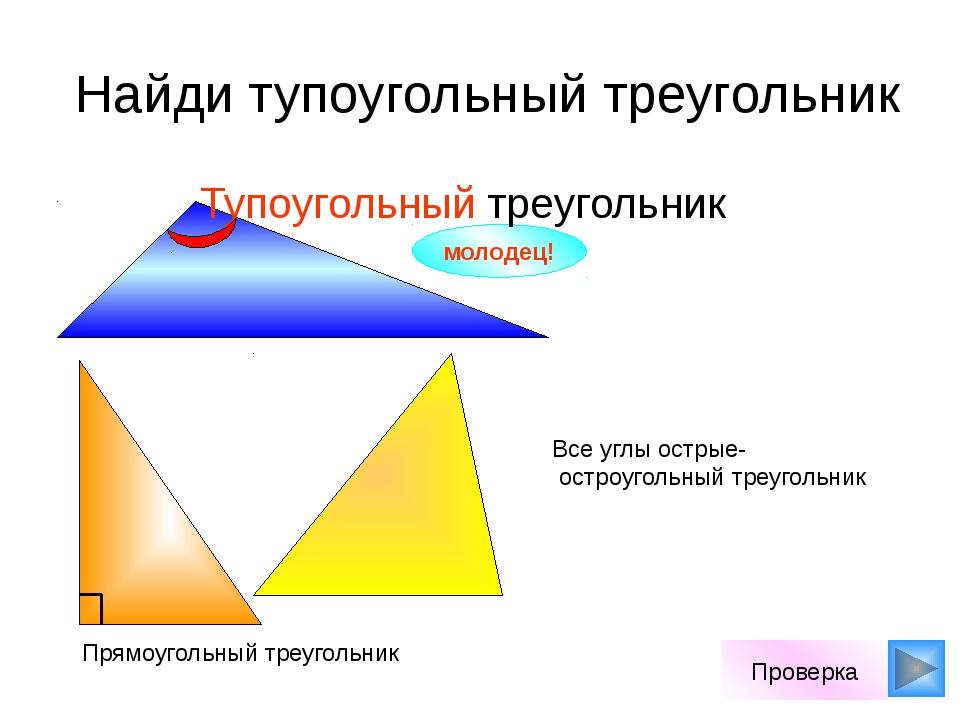 Найди тупоугольный треугольник молодец! Проверка Все углы острые- остроуголь...