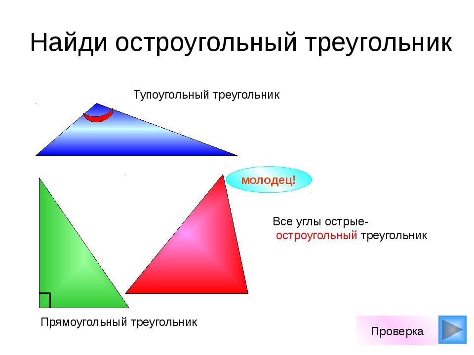 Найди остроугольный треугольник молодец! Проверка Все углы острые- остроугол...