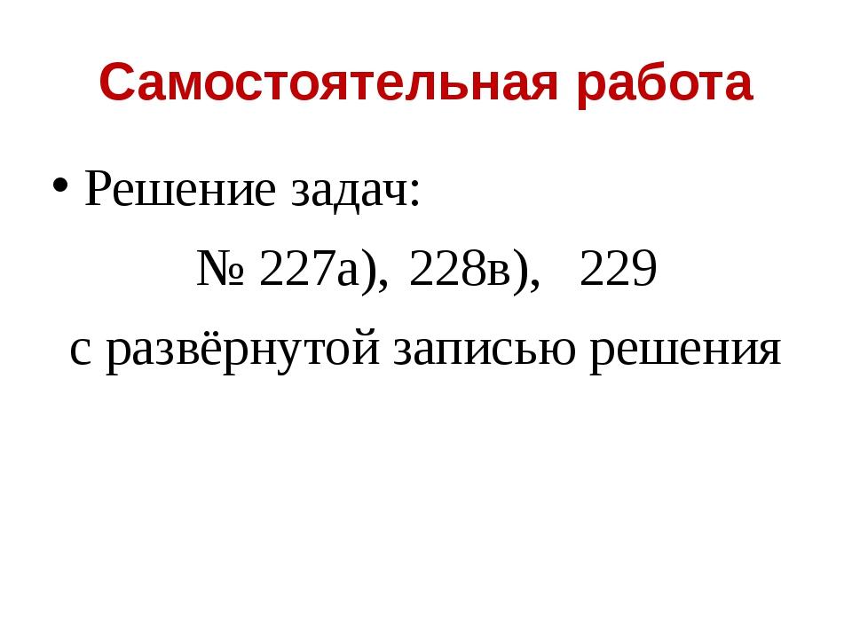 Самостоятельная работа Решение задач: № 227а),228в),229 с развёрнутой запис...