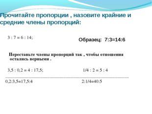 Прочитайте пропорции , назовите крайние и средние члены пропорций: 3 : 7 = 6