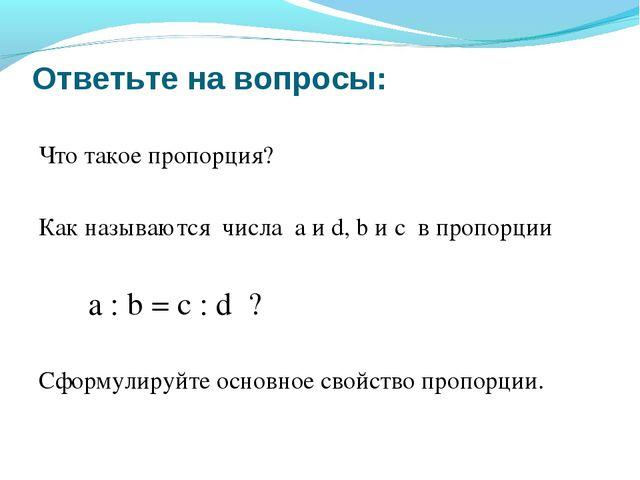 Ответьте на вопросы: Что такое пропорция? Как называются числа a и d, b и c в...
