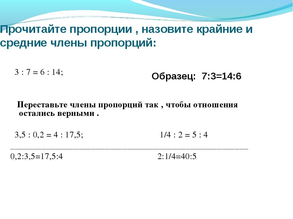 Прочитайте пропорции , назовите крайние и средние члены пропорций: 3 : 7 = 6...