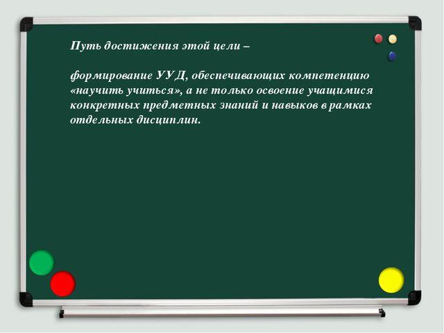 Путь достижения этой цели – формирование УУД, обеспечивающих компетенцию «нау...