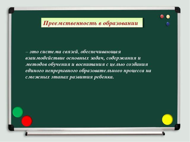 Преемственность в образовании. – это система связей, обеспечивающая взаимодей...