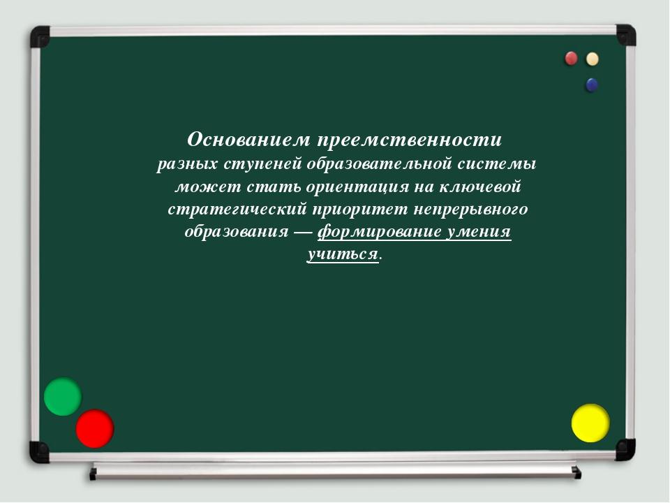 Основанием преемственности разных ступеней образовательной системы может стат...