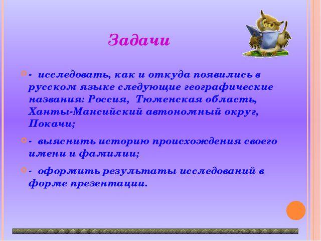 Задачи  - исследовать, как и откуда появились в русском языке следующие геог...