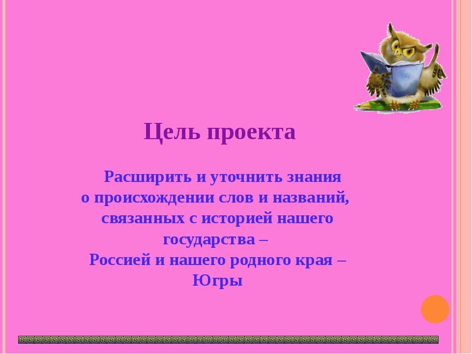 Цель проекта Расширить и уточнить знания о происхождении слов и названий, св...