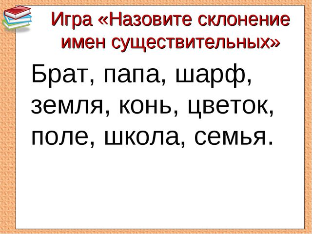 Игра «Назовите склонение имен существительных» Брат, папа, шарф, земля, конь...