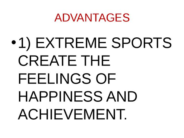 ADVANTAGES 1) EXTREME SPORTS CREATE THE FEELINGS OF HAPPINESS AND ACHIEVEMENT.