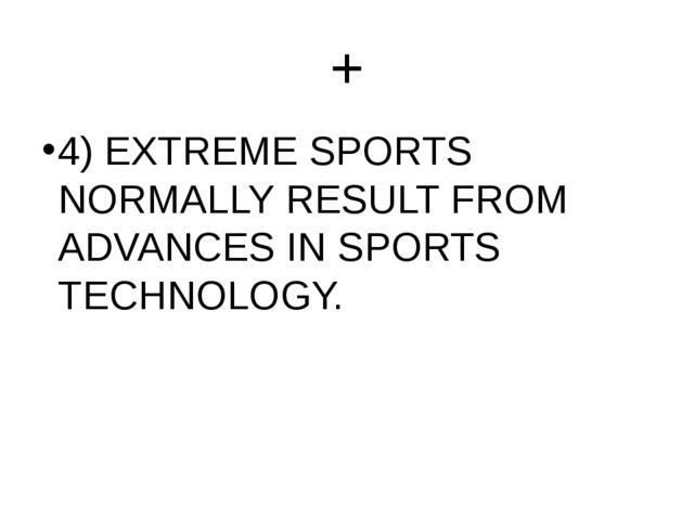 + 4) EXTREME SPORTS NORMALLY RESULT FROM ADVANCES IN SPORTS TECHNOLOGY.
